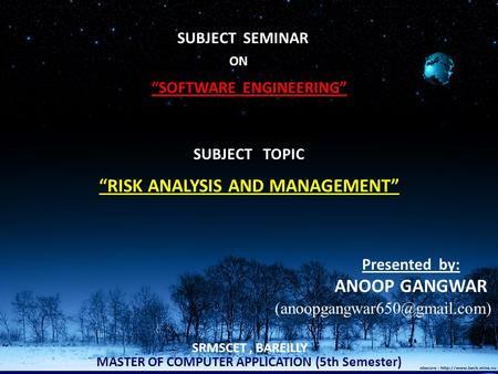 "ON ""SOFTWARE ENGINEERING"" SUBJECT TOPIC ""RISK ANALYSIS AND MANAGEMENT"" MASTER OF COMPUTER APPLICATION (5th Semester) Presented by: ANOOP GANGWAR SRMSCET,"