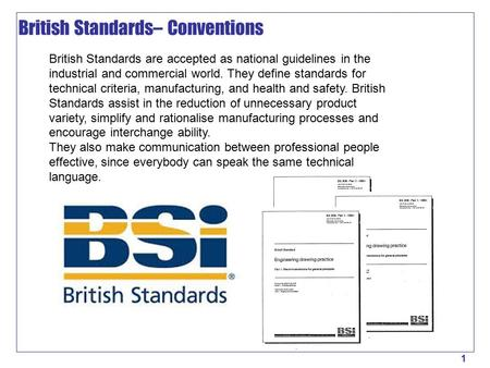 1 British Standards are accepted as national guidelines in the industrial and commercial world. They define standards for technical criteria, manufacturing,