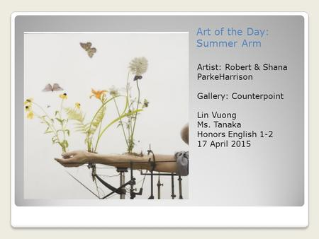 Art of the Day: Summer Arm Artist: Robert & Shana ParkeHarrison Gallery: Counterpoint Lin Vuong Ms. Tanaka Honors English 1-2 17 April 2015.