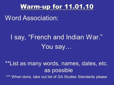 "Warm-up for 11.01.10 Word Association: I say, ""French and Indian War."" You say… **List as many words, names, dates, etc. as possible *** When done, take."