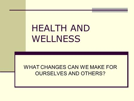 HEALTH AND WELLNESS WHAT CHANGES CAN WE MAKE FOR OURSELVES AND OTHERS?