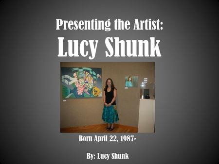 Presenting the Artist: Lucy Shunk Born April 22, 1987- By: Lucy Shunk.