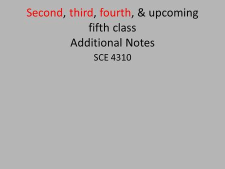 Second, third, fourth, & upcoming fifth class Additional Notes SCE 4310.