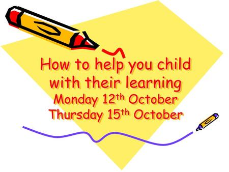 How to help you child with their learning Monday 12 th October Thursday 15 th October.