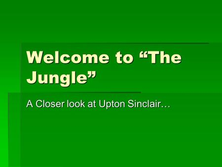 "Welcome to ""The Jungle"" A Closer look at Upton Sinclair…"