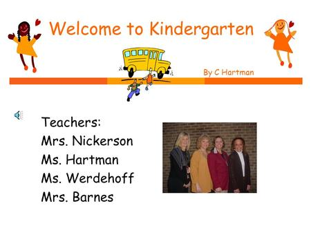 Welcome to Kindergarten By C Hartman by C. Hartman Teachers: Mrs. Nickerson Ms. Hartman Ms. Werdehoff Mrs. Barnes.