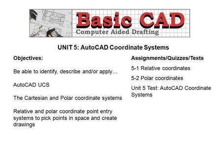 UNIT 5: AutoCAD Coordinate Systems Objectives: Be able to identify, describe and/or apply… AutoCAD UCS The Cartesian and Polar coordinate systems Relative.