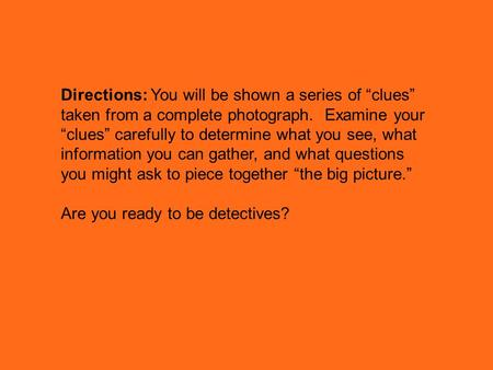 "Directions: You will be shown a series of ""clues"" taken from a complete photograph. Examine your ""clues"" carefully to determine what you see, what information."