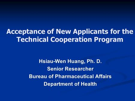 Acceptance of New Applicants for the Technical Cooperation Program Hsiau-Wen Huang, Ph. D. Senior Researcher Bureau of Pharmaceutical Affairs Department.
