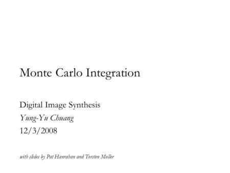 Monte Carlo Integration Digital Image Synthesis Yung-Yu Chuang 12/3/2008 with slides by Pat Hanrahan and Torsten Moller.