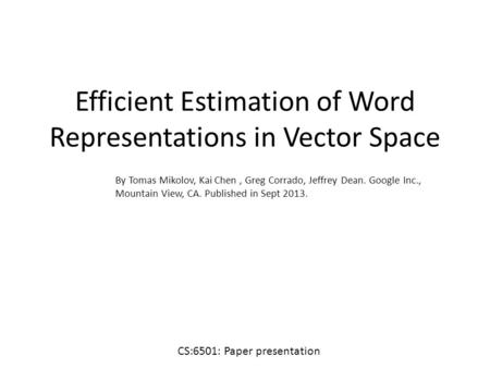 Efficient Estimation of Word Representations in Vector Space By Tomas Mikolov, Kai Chen, Greg Corrado, Jeffrey Dean. Google Inc., Mountain View, CA. Published.