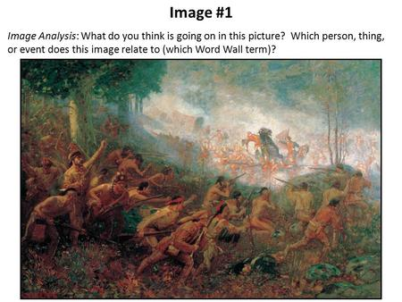 Image #1 Image Analysis: What do you think is going on in this picture? Which person, thing, or event does this image relate to (which Word Wall term)?