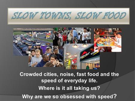 Crowded cities, noise, fast food and the speed of everyday life. Where is it all taking us? Why are we so obsessed with speed ?