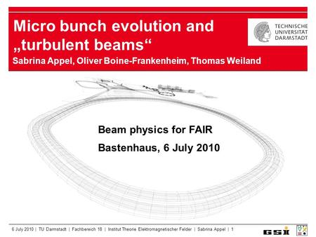 "6 July 2010 | TU Darmstadt | Fachbereich 18 | Institut Theorie Elektromagnetischer Felder | Sabrina Appel | 1 Micro bunch evolution and ""turbulent beams"""