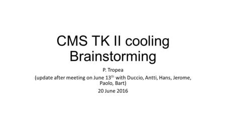 CMS TK II cooling Brainstorming P. Tropea (update after meeting on June 13 th with Duccio, Antti, Hans, Jerome, Paolo, Bart) 20 June 2016.