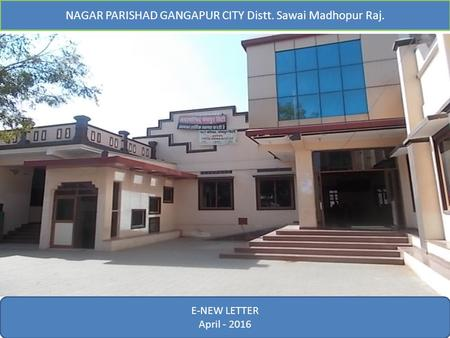 E-News Letter February- 2016 NAGAR PARISHAD GANGAPUR CITY Distt. Sawai Madhopur Raj. E-NEW LETTER April - 2016.