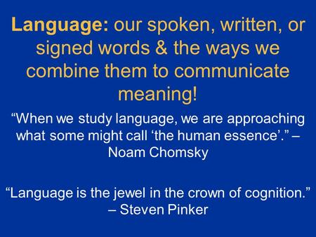 "Language: our spoken, written, or signed words & the ways we combine them to communicate meaning! ""When we study language, we are approaching what some."