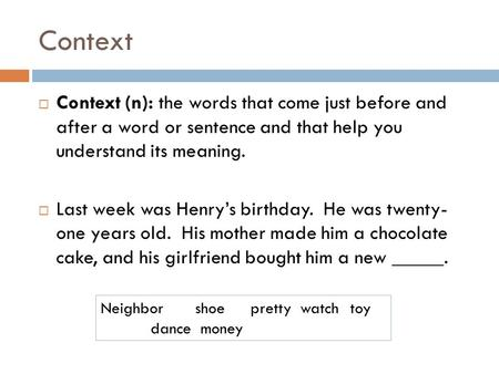 Context  Context (n): the words that come just before and after a word or sentence and that help you understand its meaning.  Last week was Henry's birthday.