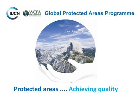 Global Protected Areas Programme Protected areas.... Achieving quality.