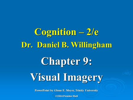 Cognition – 2/e Dr. Daniel B. Willingham Chapter 9: Visual Imagery PowerPoint by Glenn E. Meyer, Trinity University ©2004 Prentice Hall.