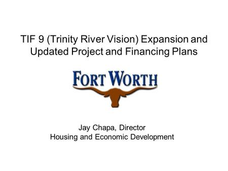 TIF 9 (Trinity River Vision) Expansion and Updated Project and Financing Plans Jay Chapa, Director Housing and Economic Development.