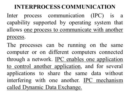 INTERPROCESS COMMUNICATION Inter process communication (IPC) is a capability supported by operating system that allows one process to communicate with.