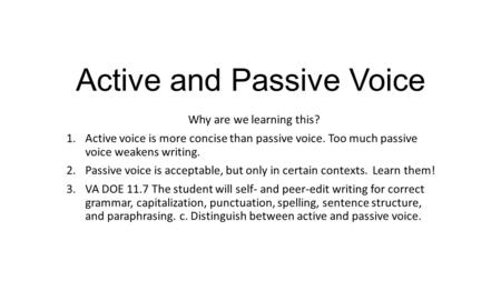 Active and Passive Voice Why are we learning this? 1.Active voice is more concise than passive voice. Too much passive voice weakens writing. 2.Passive.