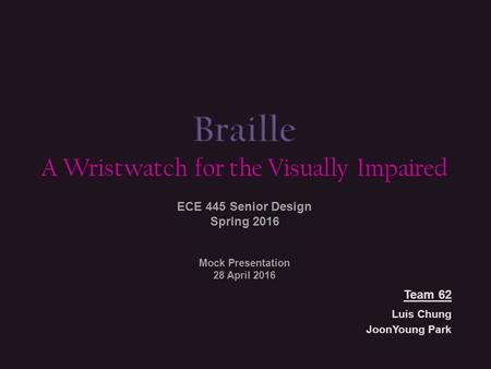Luis Chung JoonYoung Park A Wristwatch for the Visually Impaired ECE 445 Senior Design Spring 2016 Team 62 Mock Presentation 28 April 2016.