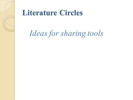 Literature Circles Ideas for sharing tools. Sharing Tools A tool should usually take 20 minutes or less to create It needs to actively involve all group.