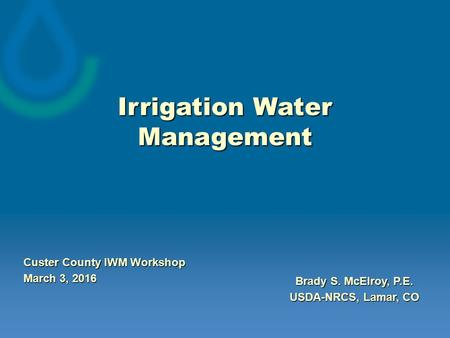 Irrigation Water Management Brady S. McElroy, P.E. USDA-NRCS, Lamar, CO Custer County IWM Workshop March 3, 2016.