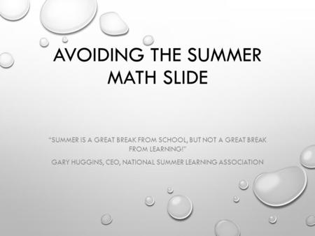 "AVOIDING THE SUMMER MATH SLIDE ""SUMMER IS A GREAT BREAK FROM SCHOOL, BUT NOT A GREAT BREAK FROM LEARNING!"" GARY HUGGINS, CEO, NATIONAL SUMMER LEARNING."