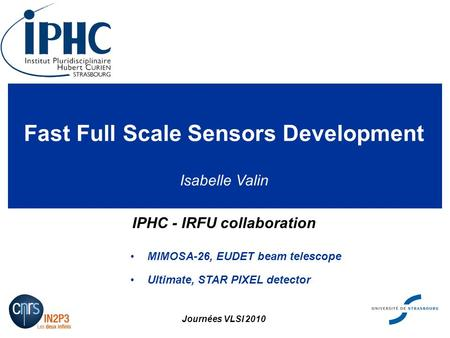 Fast Full Scale Sensors Development IPHC - IRFU collaboration MIMOSA-26, EUDET beam telescope Ultimate, STAR PIXEL detector Journées VLSI 2010 Isabelle.