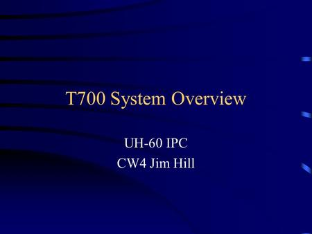 T700 System Overview UH-60 IPC CW4 Jim Hill. T700-GE-700.