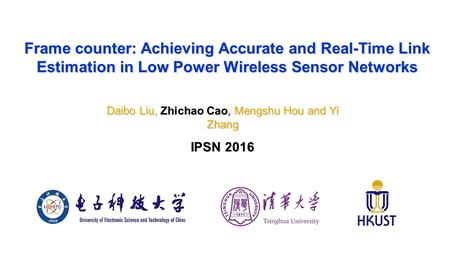 Frame counter: Achieving Accurate and Real-Time Link Estimation in Low Power Wireless Sensor Networks Daibo Liu, Zhichao Cao, Mengshu Hou and Yi Zhang.