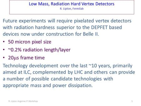 Low Mass, Radiation Hard Vertex Detectors R. Lipton, Fermilab Future experiments will require pixelated vertex detectors with radiation hardness superior.