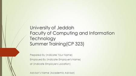 University of Jeddah Faculty of Computing and Information Technology Summer Training(CP 323) Prepared By (Indicate Your Name) Employed By (Indicate Employer's.