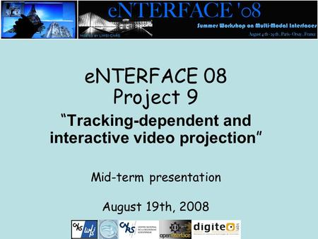 "ENTERFACE 08 Project 9 "" Tracking-dependent and interactive video projection "" Mid-term presentation August 19th, 2008."