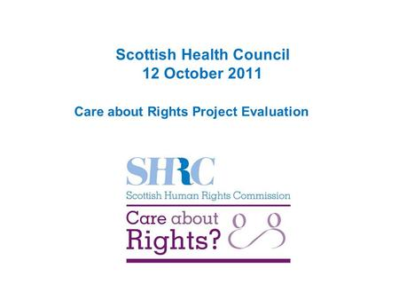 Scottish Health Council 12 October 2011 Care about Rights Project Evaluation.