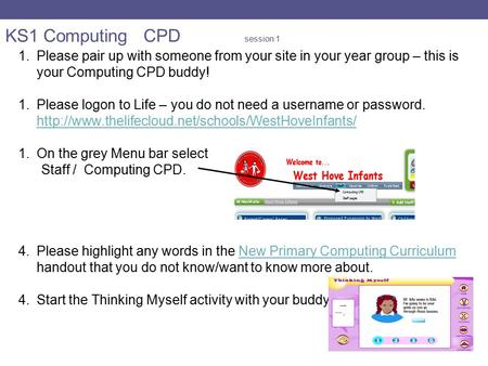 KS1 Computing CPD session 1 1.Please pair up with someone from your site in your year group – this is your Computing CPD buddy! 1.Please logon to Life.
