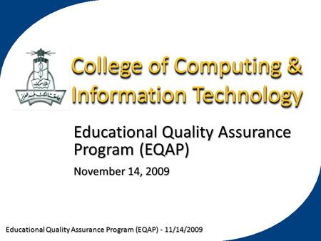 Educational Quality Assurance Program (EQAP) - 11/14/2009 College of Computing & Information Technology Educational Quality Assurance Program (EQAP) November.