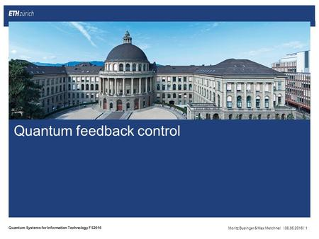|| Quantum Systems for Information Technology FS2016 Quantum feedback control Moritz Businger & Max Melchner06.05.20161.