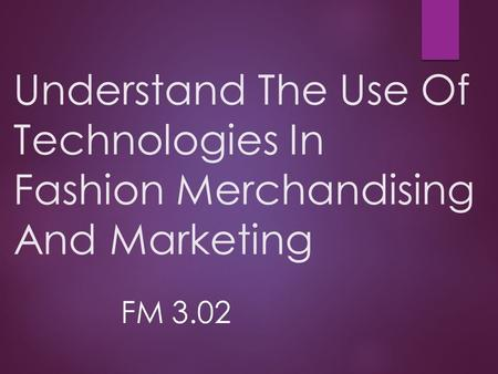 Understand The Use Of Technologies In Fashion Merchandising And Marketing FM 3.02.