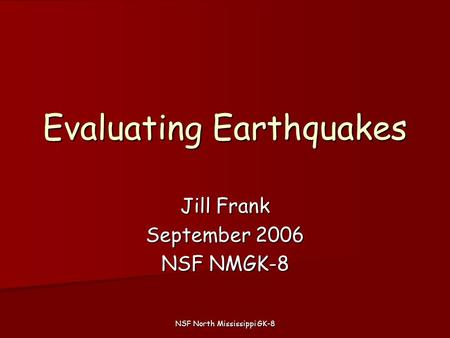 NSF North Mississippi GK-8 Evaluating Earthquakes Jill Frank September 2006 NSF NMGK-8.