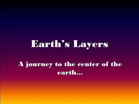 Earth's Layers A journey to the center of the earth...