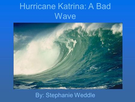 Hurricane Katrina: A Bad Wave By: Stephanie Weddle.
