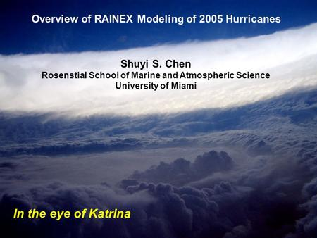 Shuyi S. Chen Rosenstial School of Marine and Atmospheric Science University of Miami Overview of RAINEX Modeling of 2005 Hurricanes In the eye of Katrina.
