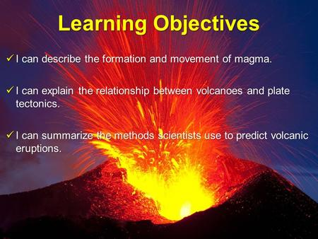 Learning Objectives I can describe the formation and movement of magma. I can describe the formation and movement of magma. I can explain the relationship.