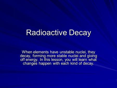 Radioactive Decay When elements have unstable nuclei, they decay, forming more stable nuclei and giving off energy. In this lesson, you will learn what.