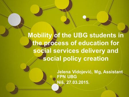 Mobility of the UBG students in the process of education for social services delivery and social policy creation Jelena Vidojević, Mg, Assistant FPN UBG.