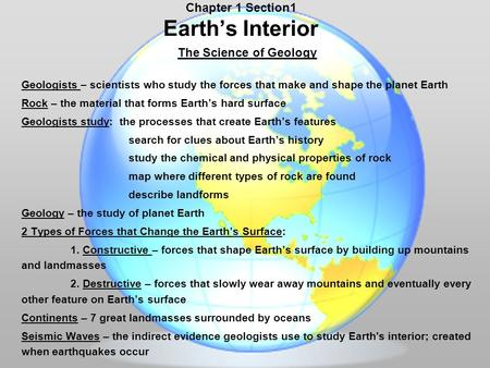 Chapter 1 Section1 Earth's Interior The Science of Geology Geologists – scientists who study the forces that make and shape the planet Earth Rock – the.
